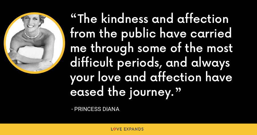 The kindness and affection from the public have carried me through some of the most difficult periods, and always your love and affection have eased the journey. - Princess Diana