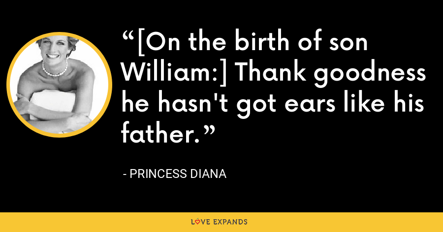 [On the birth of son William:] Thank goodness he hasn't got ears like his father. - Princess Diana