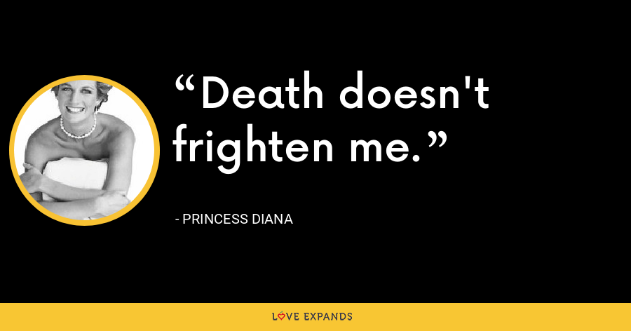 Death doesn't frighten me. - Princess Diana