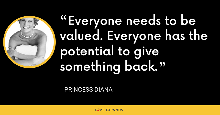 Everyone needs to be valued. Everyone has the potential to give something back. - Princess Diana