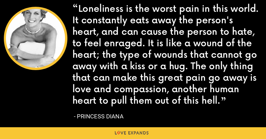 Loneliness is the worst pain in this world. It constantly eats away the person's heart, and can cause the person to hate, to feel enraged. It is like a wound of the heart; the type of wounds that cannot go away with a kiss or a hug. The only thing that can make this great pain go away is love and compassion, another human heart to pull them out of this hell. - Princess Diana