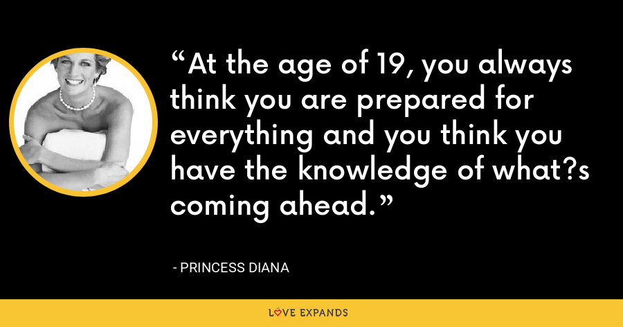 At the age of 19, you always think you are prepared for everything and you think you have the knowledge of what?s coming ahead. - Princess Diana