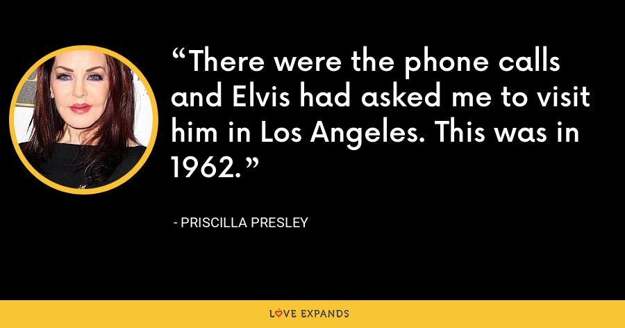There were the phone calls and Elvis had asked me to visit him in Los Angeles. This was in 1962. - Priscilla Presley