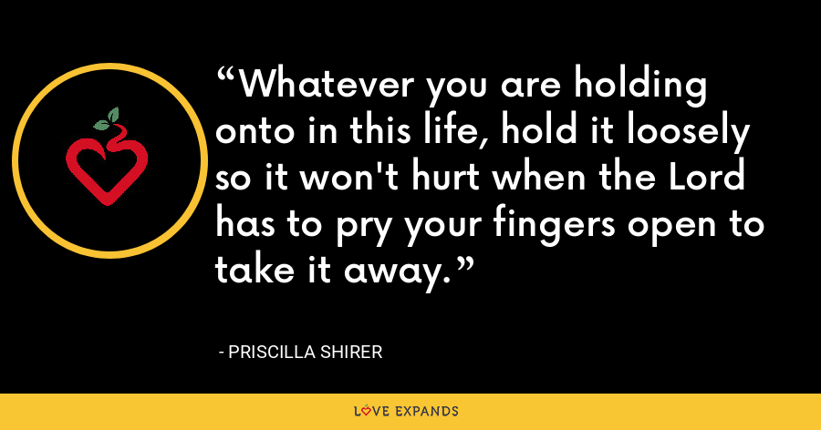 Whatever you are holding onto in this life, hold it loosely so it won't hurt when the Lord has to pry your fingers open to take it away. - Priscilla Shirer