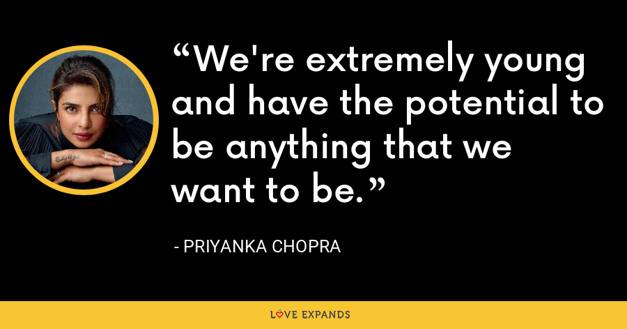 We're extremely young and have the potential to be anything that we want to be. - Priyanka Chopra