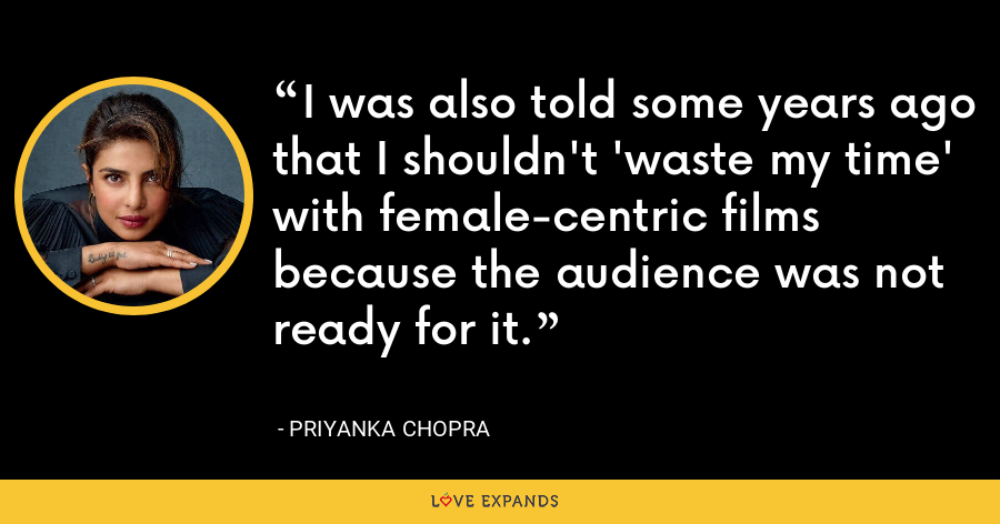 I was also told some years ago that I shouldn't 'waste my time' with female-centric films because the audience was not ready for it. - Priyanka Chopra