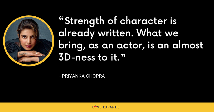 Strength of character is already written. What we bring, as an actor, is an almost 3D-ness to it. - Priyanka Chopra