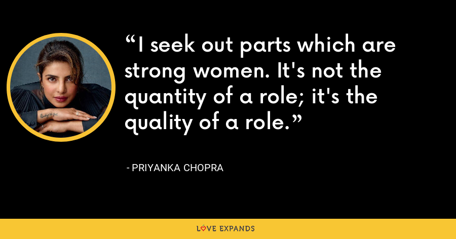 I seek out parts which are strong women. It's not the quantity of a role; it's the quality of a role. - Priyanka Chopra