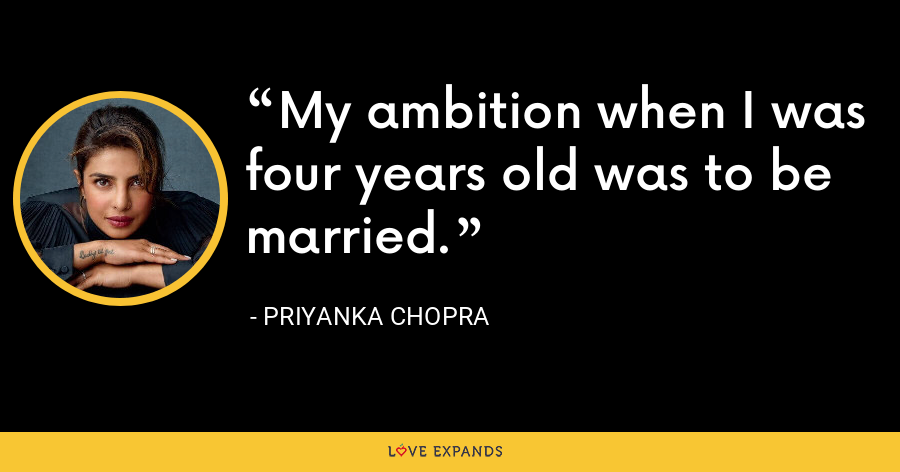 My ambition when I was four years old was to be married. - Priyanka Chopra