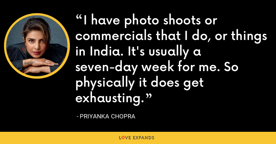 I have photo shoots or commercials that I do, or things in India. It's usually a seven-day week for me. So physically it does get exhausting. - Priyanka Chopra