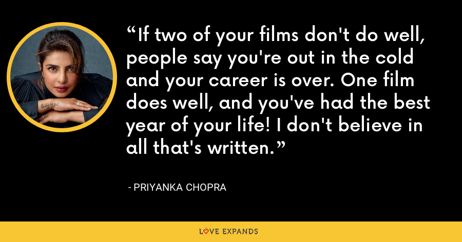 If two of your films don't do well, people say you're out in the cold and your career is over. One film does well, and you've had the best year of your life! I don't believe in all that's written. - Priyanka Chopra