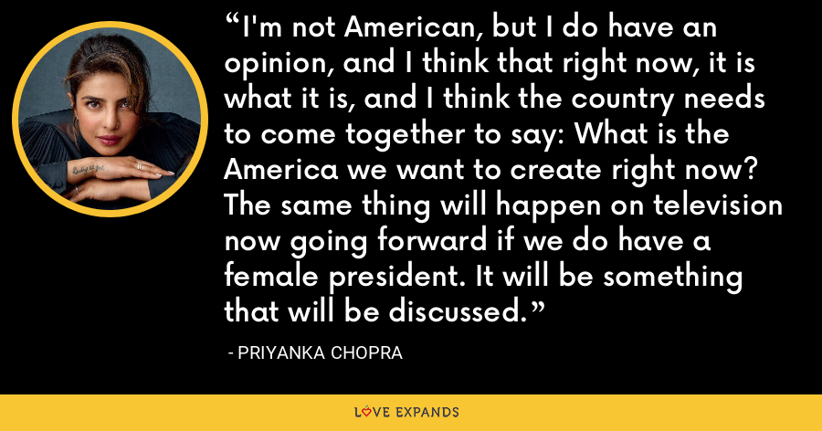 I'm not American, but I do have an opinion, and I think that right now, it is what it is, and I think the country needs to come together to say: What is the America we want to create right now? The same thing will happen on television now going forward if we do have a female president. It will be something that will be discussed. - Priyanka Chopra