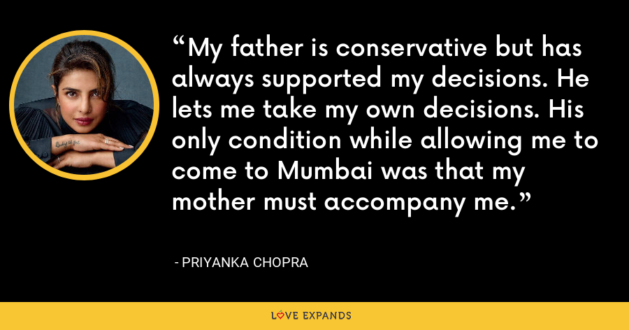 My father is conservative but has always supported my decisions. He lets me take my own decisions. His only condition while allowing me to come to Mumbai was that my mother must accompany me. - Priyanka Chopra