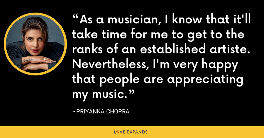 As a musician, I know that it'll take time for me to get to the ranks of an established artiste. Nevertheless, I'm very happy that people are appreciating my music. - Priyanka Chopra