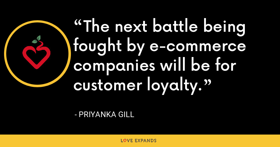 The next battle being fought by e-commerce companies will be for customer loyalty. - Priyanka Gill