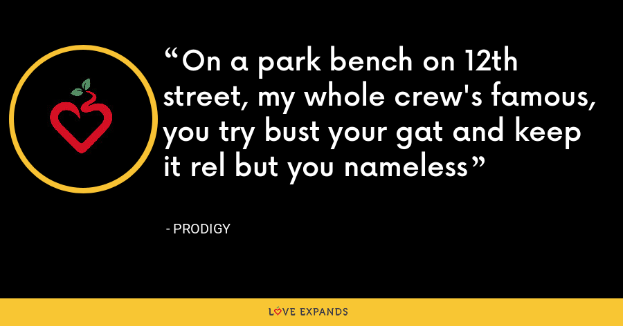On a park bench on 12th street, my whole crew's famous, you try bust your gat and keep it rel but you nameless - Prodigy
