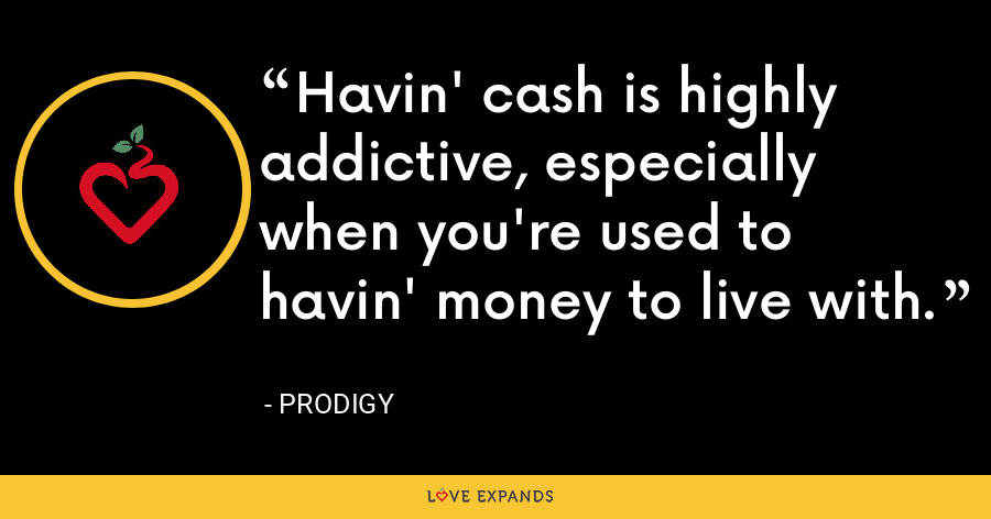 Havin' cash is highly addictive, especially when you're used to havin' money to live with. - Prodigy