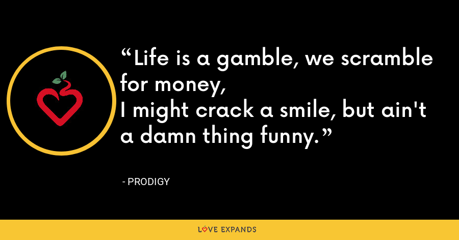 Life is a gamble, we scramble for money,I might crack a smile, but ain't a damn thing funny. - Prodigy