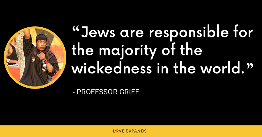 Jews are responsible for the majority of the wickedness in the world. - Professor Griff