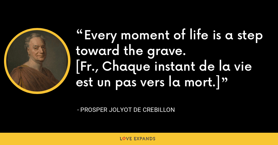 Every moment of life is a step toward the grave.[Fr., Chaque instant de la vie est un pas vers la mort.] - Prosper Jolyot de Crebillon