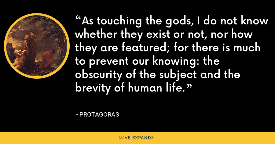 As touching the gods, I do not know whether they exist or not, nor how they are featured; for there is much to prevent our knowing: the obscurity of the subject and the brevity of human life. - Protagoras
