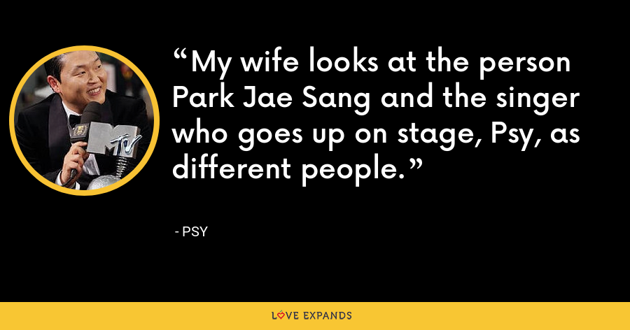 My wife looks at the person Park Jae Sang and the singer who goes up on stage, Psy, as different people. - PSY