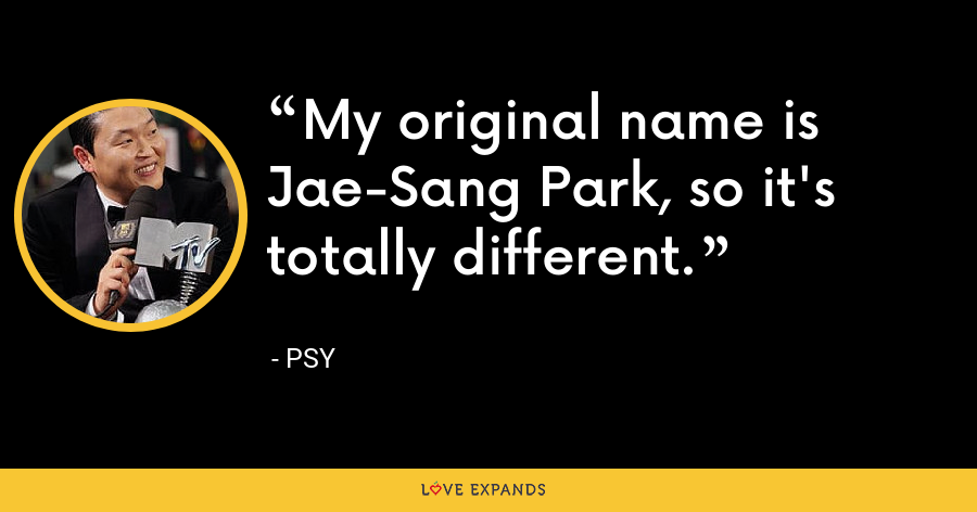 My original name is Jae-Sang Park, so it's totally different. - PSY