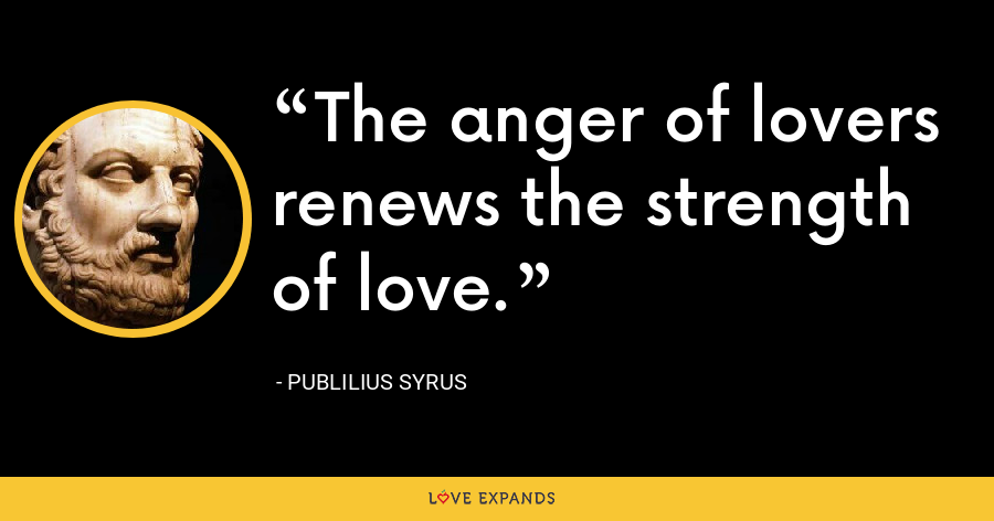 The anger of lovers renews the strength of love. - Publilius Syrus