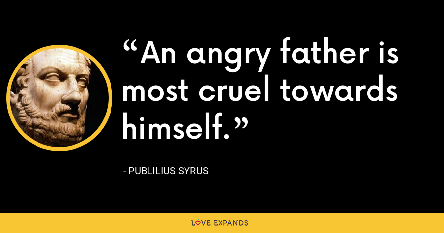 An angry father is most cruel towards himself. - Publilius Syrus