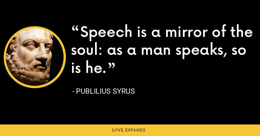 Speech is a mirror of the soul: as a man speaks, so is he. - Publilius Syrus