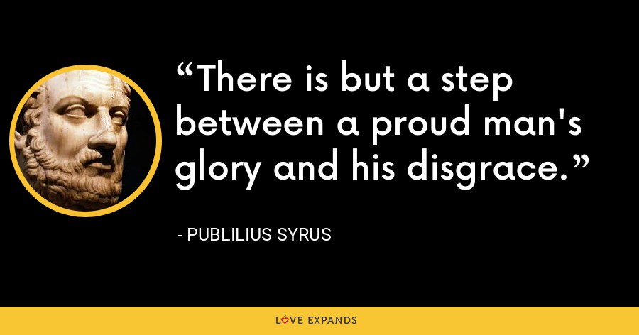 There is but a step between a proud man's glory and his disgrace. - Publilius Syrus