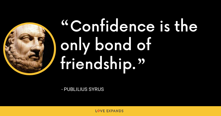 Confidence is the only bond of friendship. - Publilius Syrus