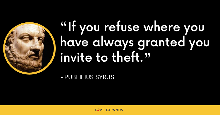 If you refuse where you have always granted you invite to theft. - Publilius Syrus
