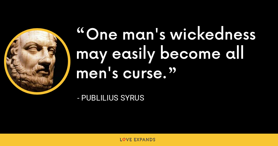 One man's wickedness may easily become all men's curse. - Publilius Syrus