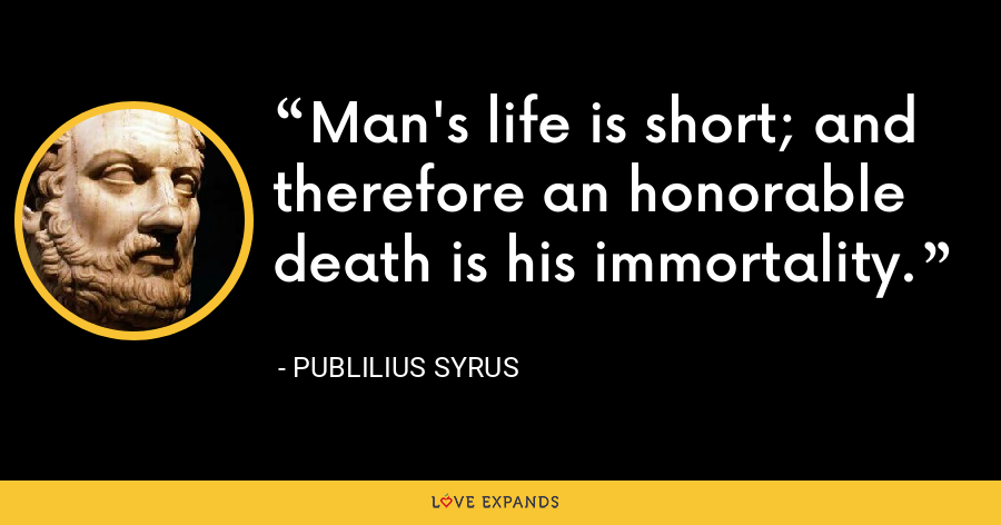 Man's life is short; and therefore an honorable death is his immortality. - Publilius Syrus