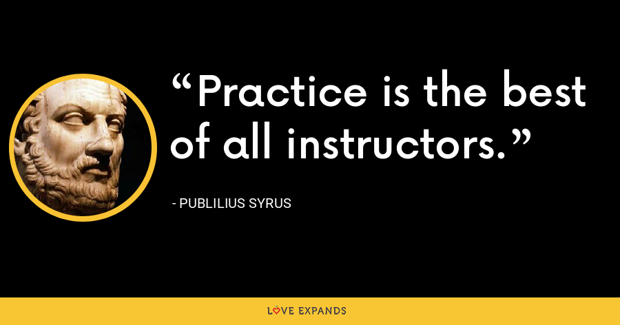 Practice is the best of all instructors. - Publilius Syrus