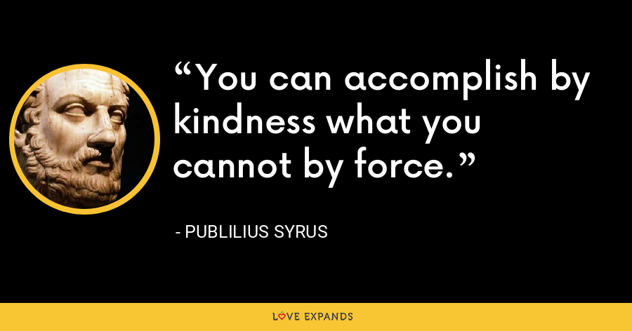 You can accomplish by kindness what you cannot by force. - Publilius Syrus