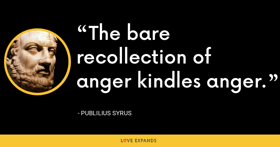 The bare recollection of anger kindles anger. - Publilius Syrus