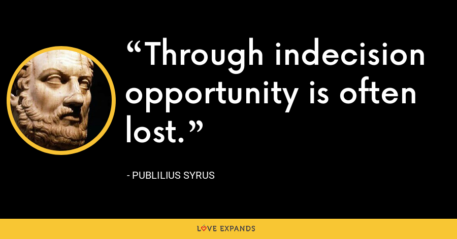 Through indecision opportunity is often lost. - Publilius Syrus