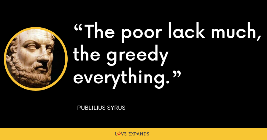 The poor lack much, the greedy everything. - Publilius Syrus
