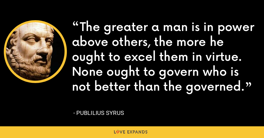 The greater a man is in power above others, the more he ought to excel them in virtue. None ought to govern who is not better than the governed. - Publilius Syrus