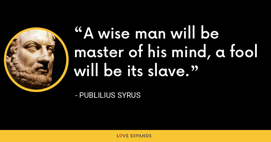 A wise man will be master of his mind, a fool will be its slave. - Publilius Syrus