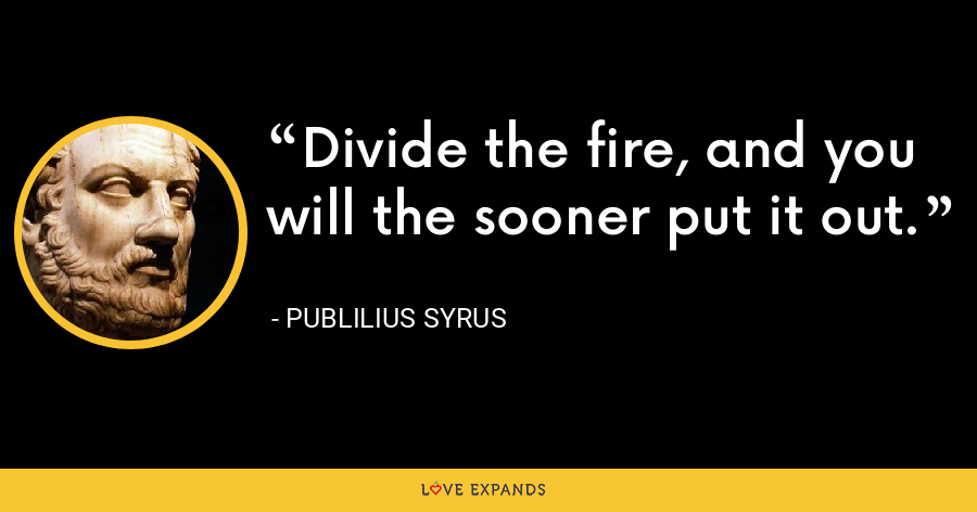 Divide the fire, and you will the sooner put it out. - Publilius Syrus