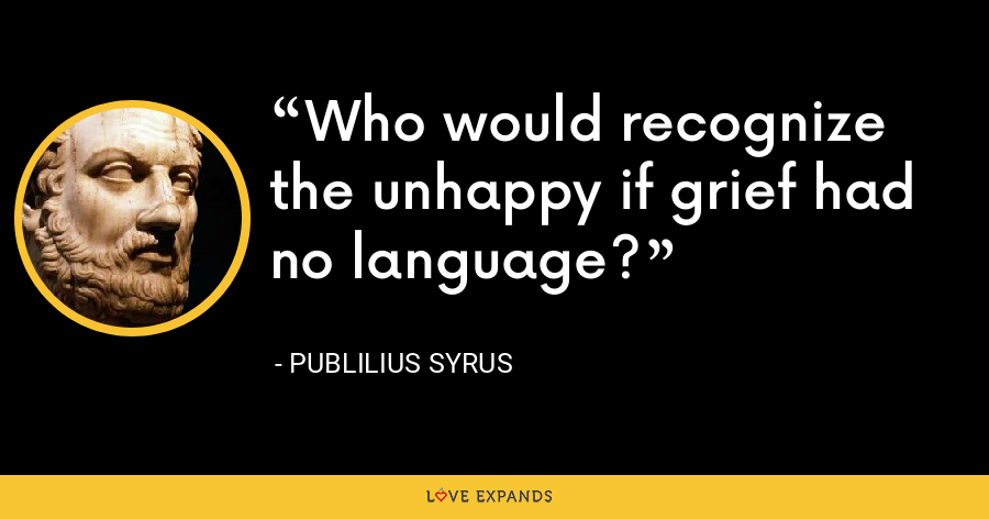 Who would recognize the unhappy if grief had no language? - Publilius Syrus