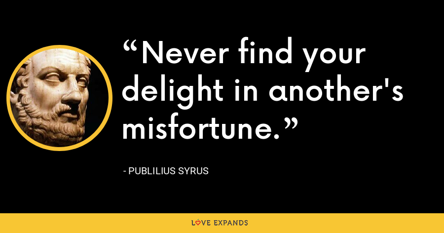 Never find your delight in another's misfortune. - Publilius Syrus