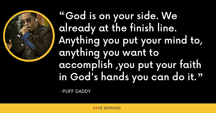 God is on your side. We already at the finish line. Anything you put your mind to, anything you want to accomplish ,you put your faith in God's hands you can do it. - Puff Daddy