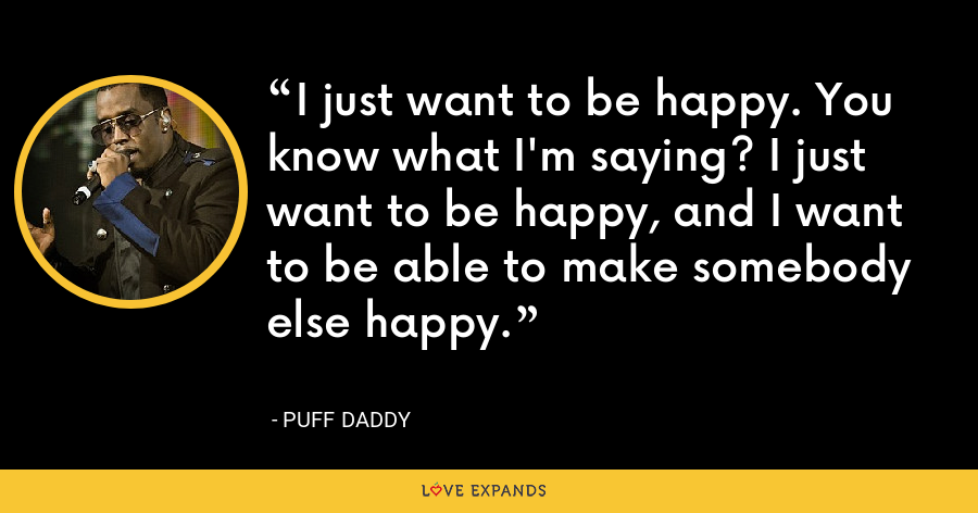 I just want to be happy. You know what I'm saying? I just want to be happy, and I want to be able to make somebody else happy. - Puff Daddy