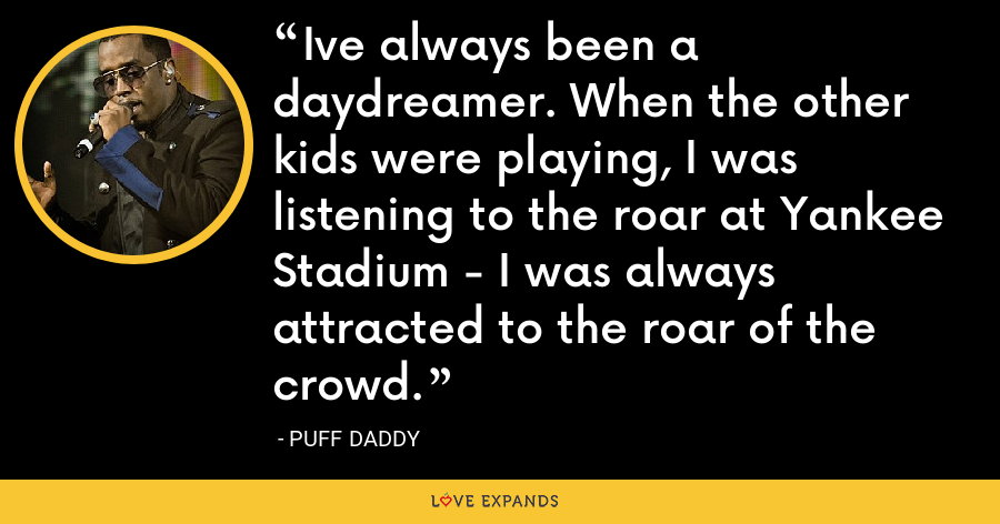 Ive always been a daydreamer. When the other kids were playing, I was listening to the roar at Yankee Stadium - I was always attracted to the roar of the crowd. - Puff Daddy