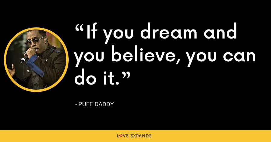 If you dream and you believe, you can do it. - Puff Daddy