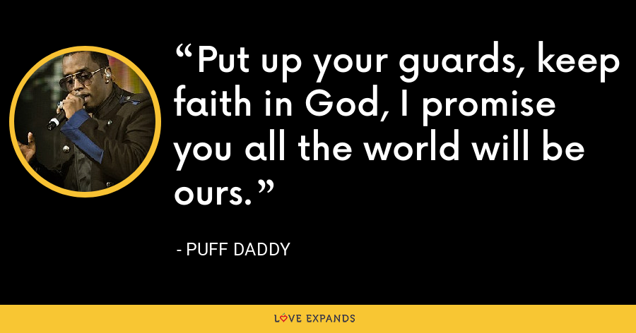 Put up your guards, keep faith in God, I promise you all the world will be ours. - Puff Daddy